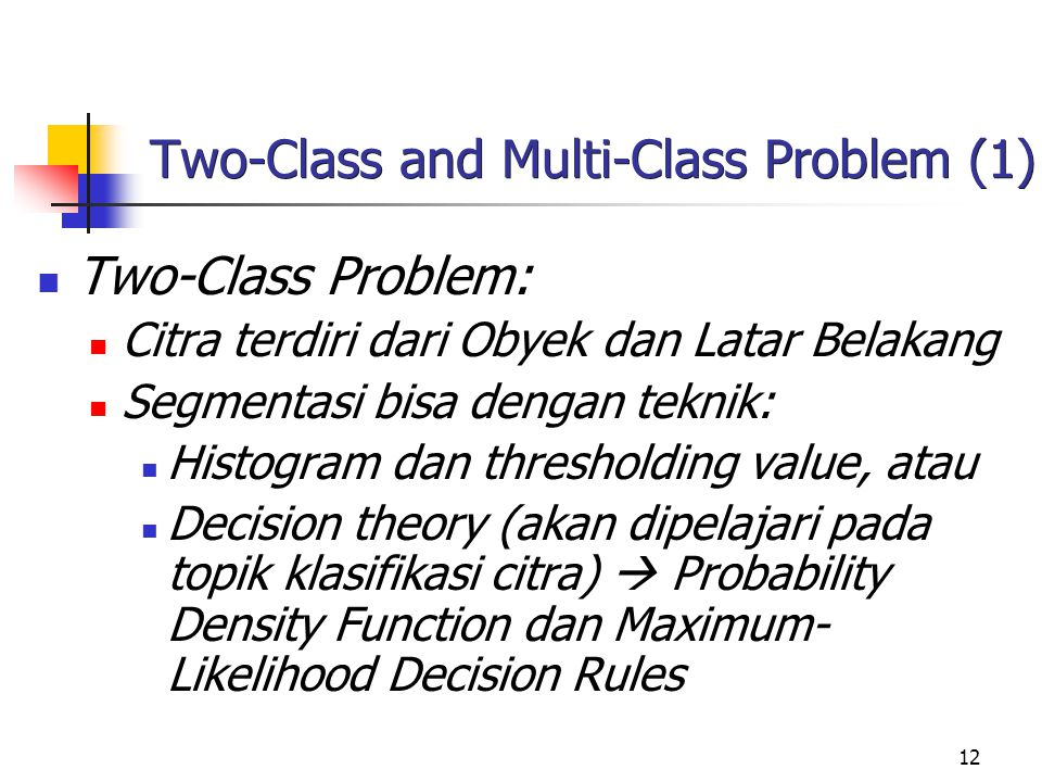 12 Two-Class and Multi-Class Problem (1) Two-Class Problem: Citra terdiri dari Obyek dan Latar Belakang Segmentasi bisa dengan teknik: Histogram dan thresholding value, atau Decision theory (akan dipelajari pada topik klasifikasi citra)  Probability Density Function dan Maximum- Likelihood Decision Rules