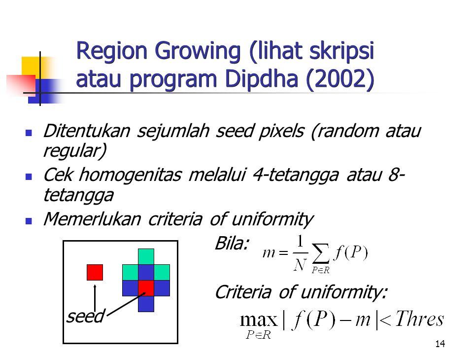 14 Region Growing (lihat skripsi atau program Dipdha (2002) Ditentukan sejumlah seed pixels (random atau regular) Cek homogenitas melalui 4-tetangga a