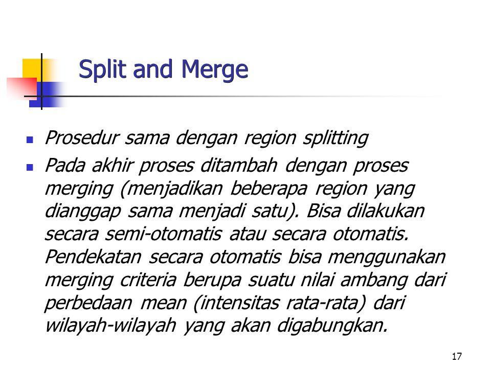 17 Split and Merge Prosedur sama dengan region splitting Pada akhir proses ditambah dengan proses merging (menjadikan beberapa region yang dianggap sa