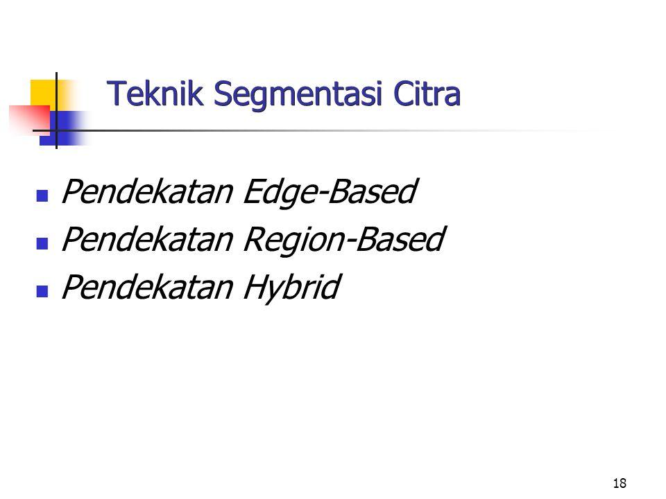 18 Teknik Segmentasi Citra Pendekatan Edge-Based Pendekatan Region-Based Pendekatan Hybrid