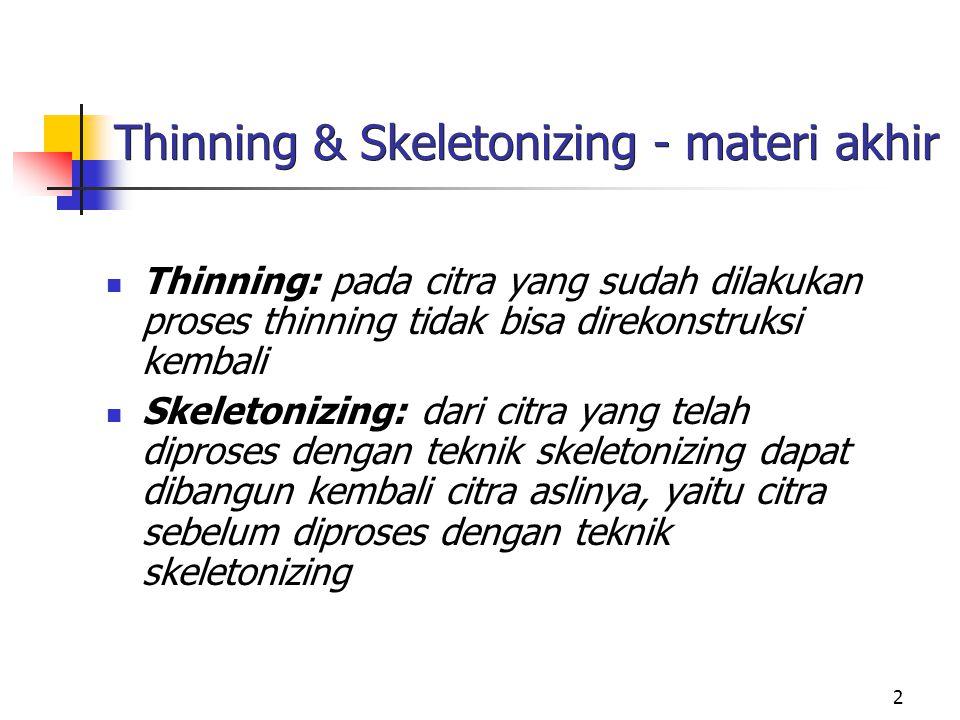 2 Thinning & Skeletonizing - materi akhir Thinning: pada citra yang sudah dilakukan proses thinning tidak bisa direkonstruksi kembali Skeletonizing: d