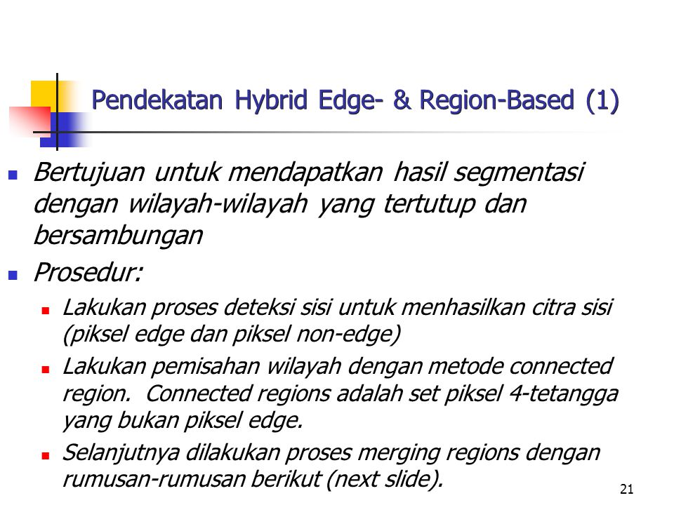 21 Pendekatan Hybrid Edge- & Region-Based (1) Bertujuan untuk mendapatkan hasil segmentasi dengan wilayah-wilayah yang tertutup dan bersambungan Prose