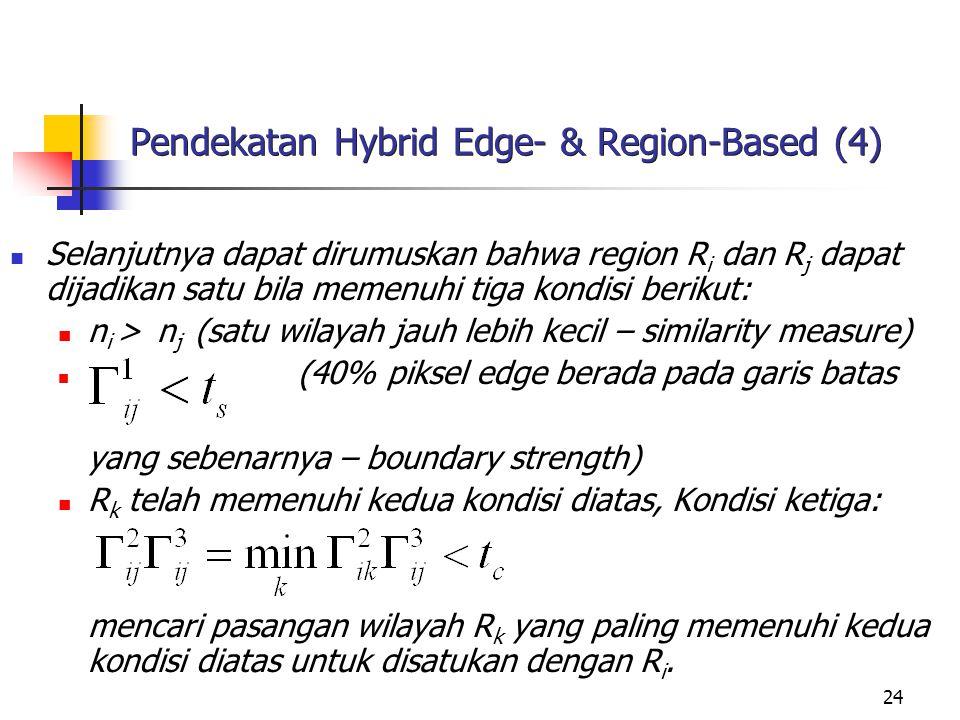 24 Pendekatan Hybrid Edge- & Region-Based (4) Selanjutnya dapat dirumuskan bahwa region R i dan R j dapat dijadikan satu bila memenuhi tiga kondisi be