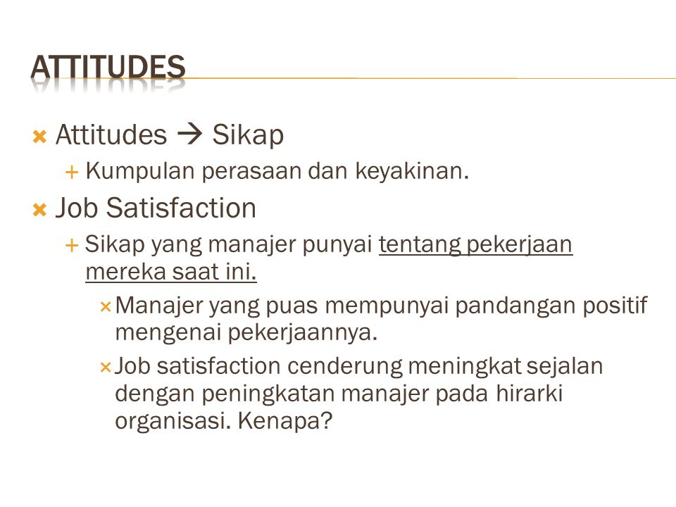  Attitudes  Sikap  Kumpulan perasaan dan keyakinan.  Job Satisfaction  Sikap yang manajer punyai tentang pekerjaan mereka saat ini.  Manajer yan