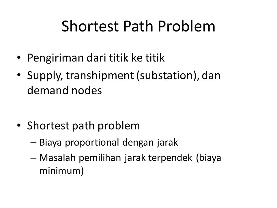 Shortest Path Problem Pengiriman dari titik ke titik Supply, transhipment (substation), dan demand nodes Shortest path problem – Biaya proportional dengan jarak – Masalah pemilihan jarak terpendek (biaya minimum)