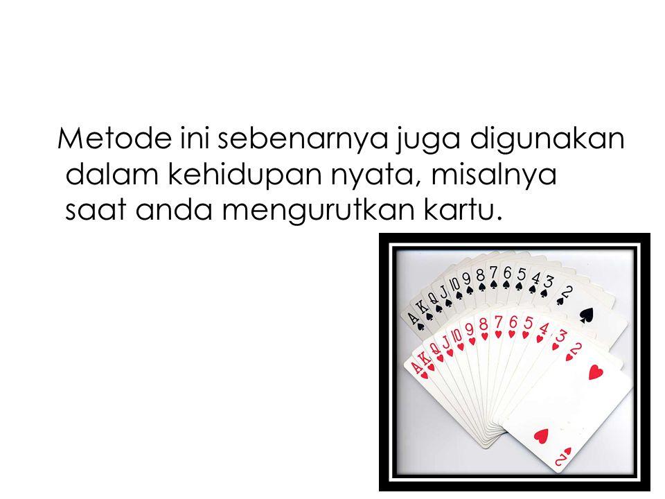 Metode ini sebenarnya juga digunakan dalam kehidupan nyata, misalnya saat anda mengurutkan kartu.