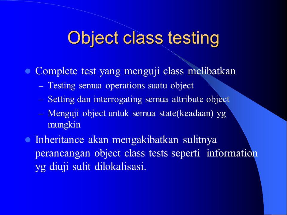 Object class testing Complete test yang menguji class melibatkan – Testing semua operations suatu object – Setting dan interrogating semua attribute o