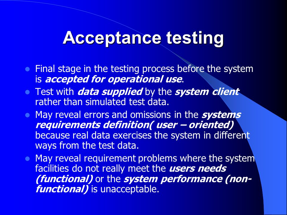 Acceptance testing Final stage in the testing process before the system is accepted for operational use. Test with data supplied by the system client