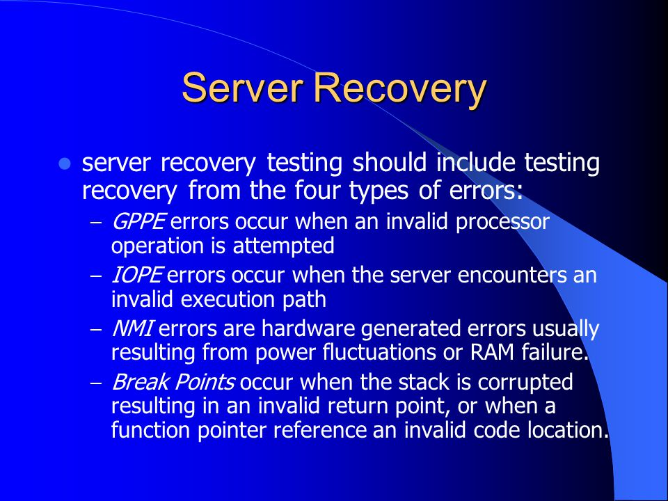 Server Recovery server recovery testing should include testing recovery from the four types of errors: – GPPE errors occur when an invalid processor o