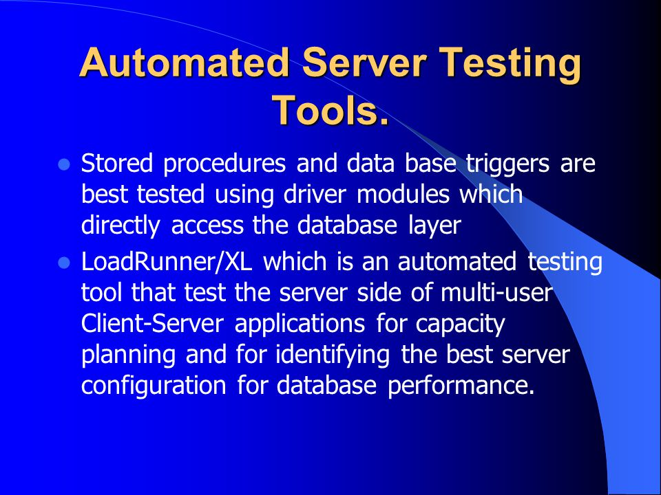 Automated Server Testing Tools. Stored procedures and data base triggers are best tested using driver modules which directly access the database layer