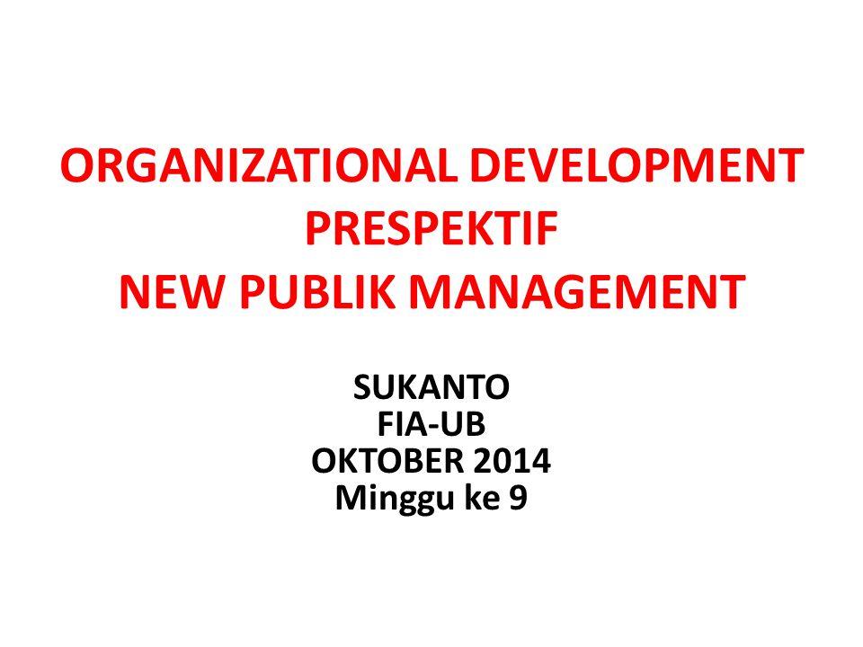 ORGANIZATIONAL DEVELOPMENT PRESPEKTIF NEW PUBLIK MANAGEMENT SUKANTO FIA-UB OKTOBER 2014 Minggu ke 9