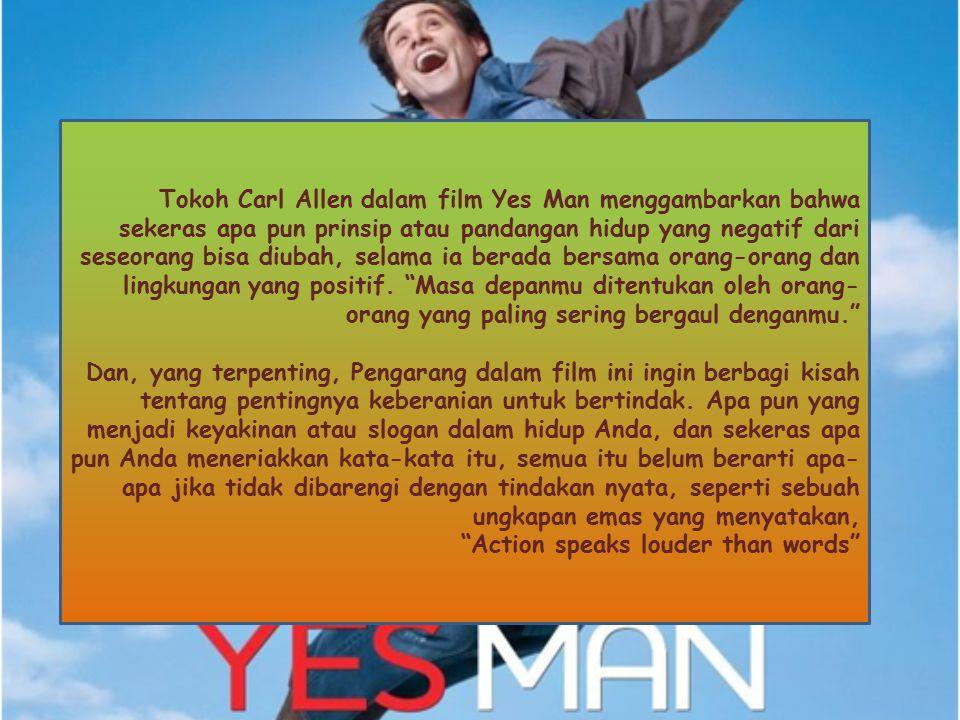 Tokoh Carl Allen dalam film Yes Man menggambarkan bahwa sekeras apa pun prinsip atau pandangan hidup yang negatif dari seseorang bisa diubah, selama i