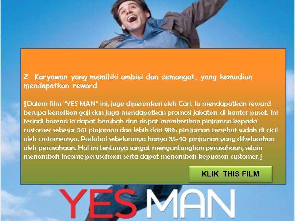 "2. Karyawan yang memiliki ambisi dan semangat, yang kemudian mendapatkan reward { Dalam film ""YES MAN"" ini, juga diperankan oleh Carl. Ia mendapatkan"