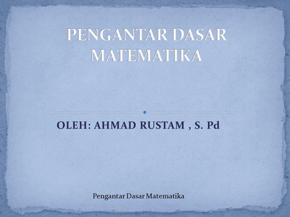 OLEH: AHMAD RUSTAM, S. Pd Pengantar Dasar Matematika