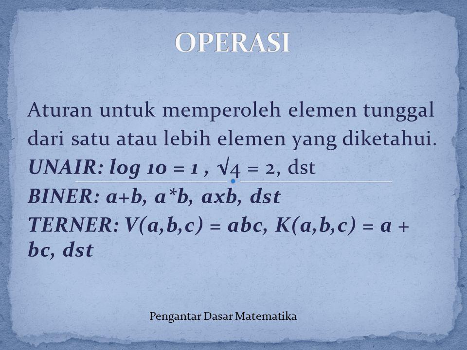 Aturan untuk memperoleh elemen tunggal dari satu atau lebih elemen yang diketahui. UNAIR: log 10 = 1, √4 = 2, dst BINER: a+b, a*b, axb, dst TERNER: V(