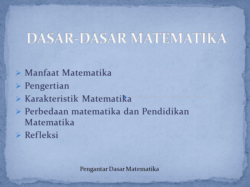  Manfaat Matematika  Pengertian  Karakteristik Matematika  Perbedaan matematika dan Pendidikan Matematika  Refleksi Pengantar Dasar Matematika