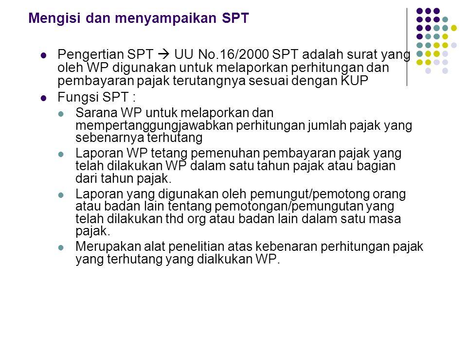 Mengisi dan menyampaikan SPT Pengertian SPT  UU No.16/2000 SPT adalah surat yang oleh WP digunakan untuk melaporkan perhitungan dan pembayaran pajak terutangnya sesuai dengan KUP Fungsi SPT : Sarana WP untuk melaporkan dan mempertanggungjawabkan perhitungan jumlah pajak yang sebenarnya terhutang Laporan WP tetang pemenuhan pembayaran pajak yang telah dilakukan WP dalam satu tahun pajak atau bagian dari tahun pajak.