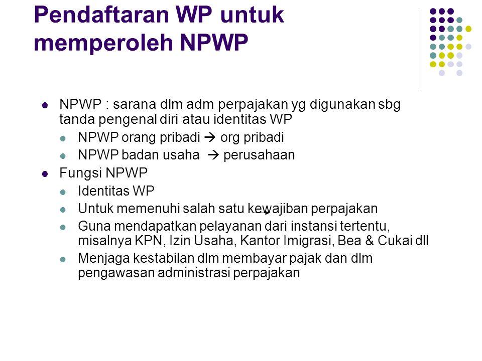 Pendaftaran WP untuk memperoleh NPWP NPWP : sarana dlm adm perpajakan yg digunakan sbg tanda pengenal diri atau identitas WP NPWP orang pribadi  org