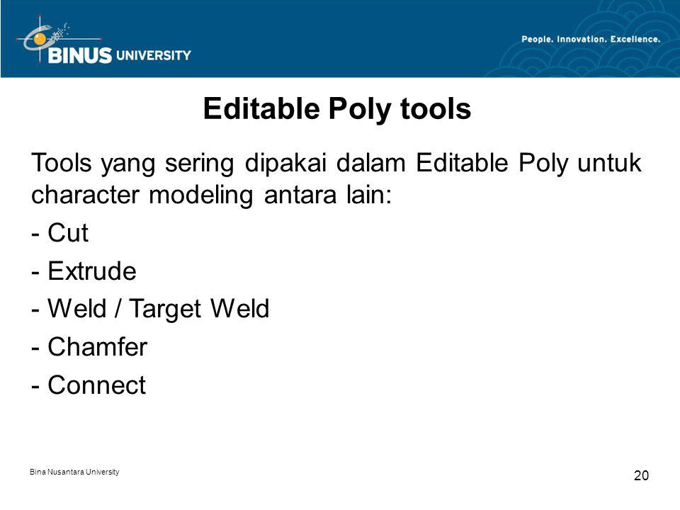 Bina Nusantara University 20 Editable Poly tools Tools yang sering dipakai dalam Editable Poly untuk character modeling antara lain: - Cut - Extrude - Weld / Target Weld - Chamfer - Connect