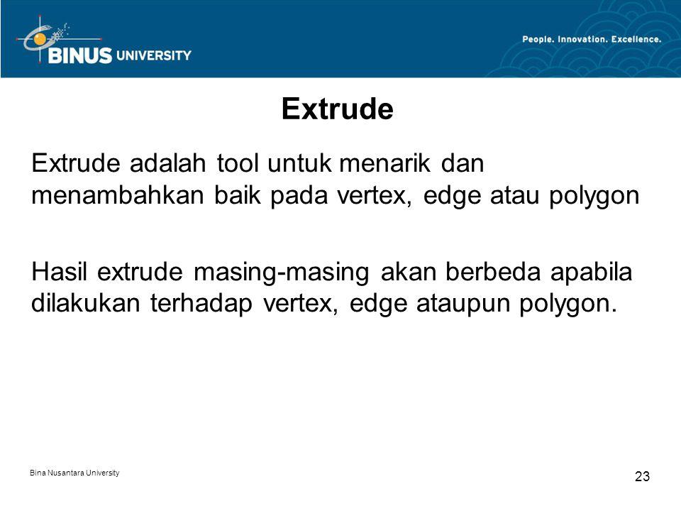 Bina Nusantara University 23 Extrude Extrude adalah tool untuk menarik dan menambahkan baik pada vertex, edge atau polygon Hasil extrude masing-masing akan berbeda apabila dilakukan terhadap vertex, edge ataupun polygon.