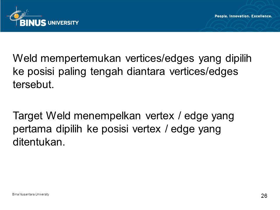 Bina Nusantara University 26 Weld mempertemukan vertices/edges yang dipilih ke posisi paling tengah diantara vertices/edges tersebut.
