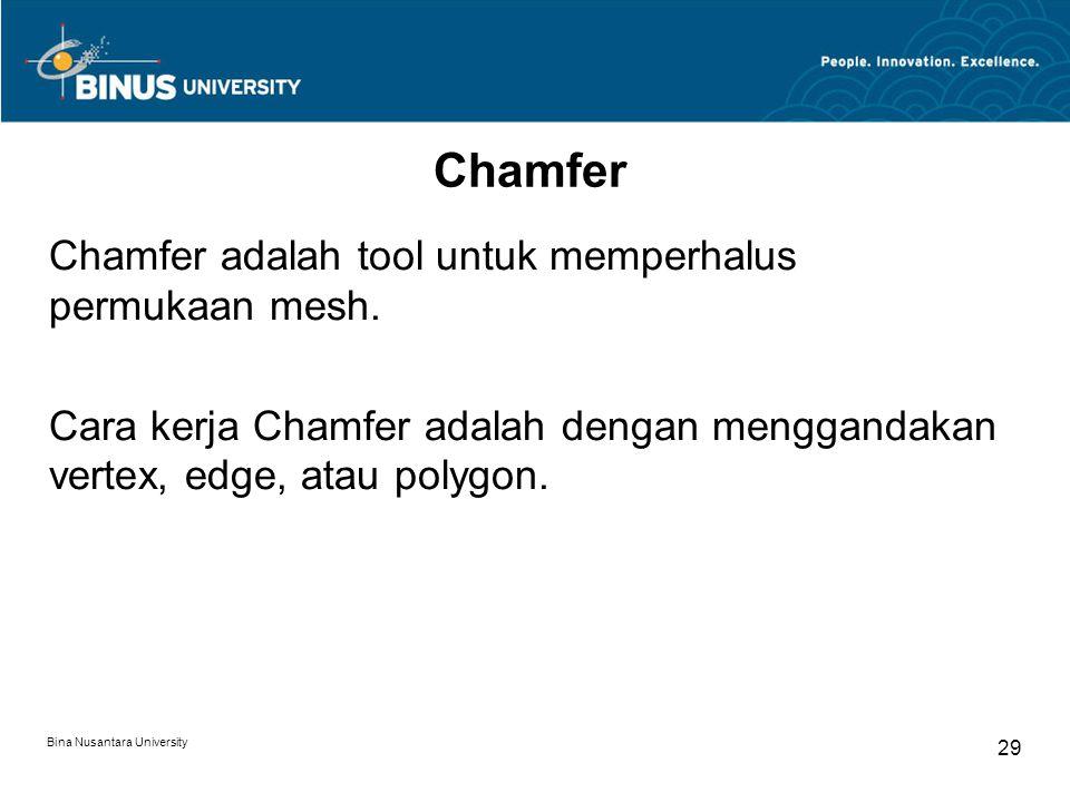 Bina Nusantara University 29 Chamfer Chamfer adalah tool untuk memperhalus permukaan mesh.