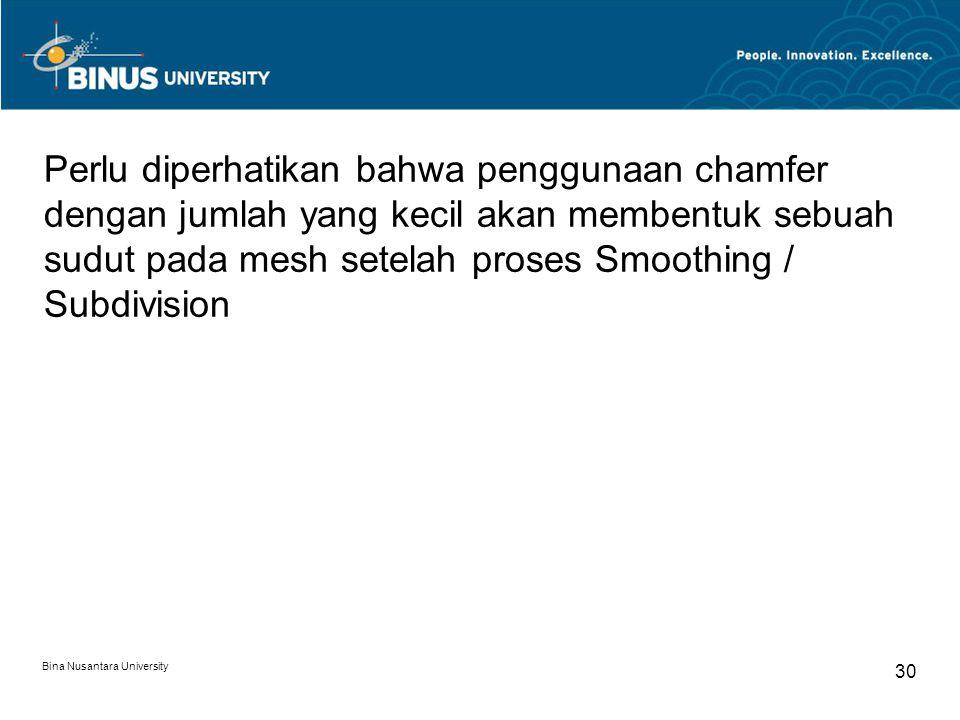 Bina Nusantara University 30 Perlu diperhatikan bahwa penggunaan chamfer dengan jumlah yang kecil akan membentuk sebuah sudut pada mesh setelah proses Smoothing / Subdivision