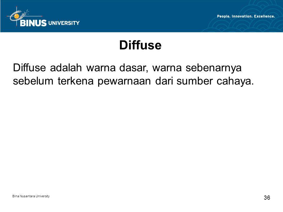 Bina Nusantara University 36 Diffuse Diffuse adalah warna dasar, warna sebenarnya sebelum terkena pewarnaan dari sumber cahaya.