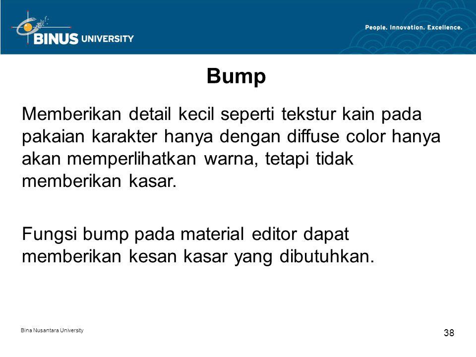 Bina Nusantara University 38 Bump Memberikan detail kecil seperti tekstur kain pada pakaian karakter hanya dengan diffuse color hanya akan memperlihatkan warna, tetapi tidak memberikan kasar.