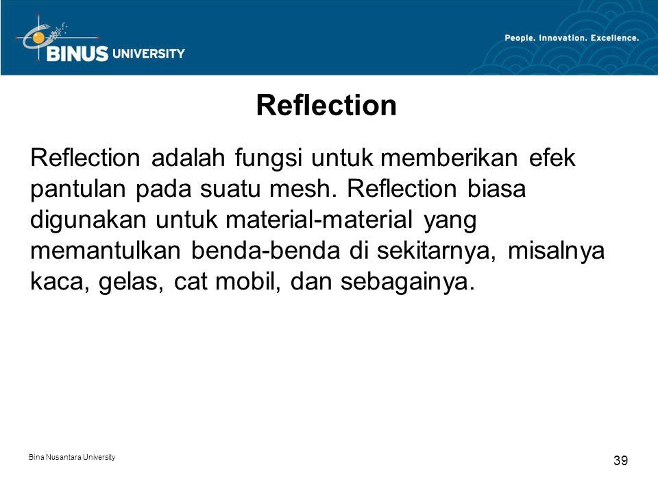 Bina Nusantara University 39 Reflection Reflection adalah fungsi untuk memberikan efek pantulan pada suatu mesh.