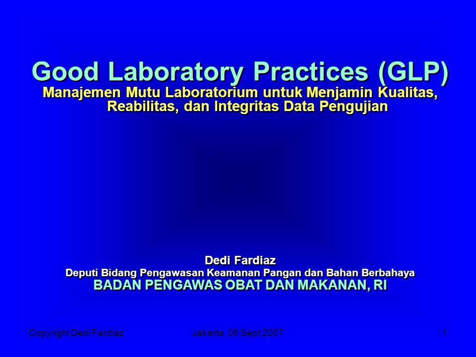 Copyright Dedi FardiazJakarta, 06 Sept 20071 Good Laboratory Practices (GLP) Manajemen Mutu Laboratorium untuk Menjamin Kualitas, Reabilitas, dan Integritas Data Pengujian Dedi Fardiaz Deputi Bidang Pengawasan Keamanan Pangan dan Bahan Berbahaya BADAN PENGAWAS OBAT DAN MAKANAN, RI Good Laboratory Practices (GLP) Manajemen Mutu Laboratorium untuk Menjamin Kualitas, Reabilitas, dan Integritas Data Pengujian Dedi Fardiaz Deputi Bidang Pengawasan Keamanan Pangan dan Bahan Berbahaya BADAN PENGAWAS OBAT DAN MAKANAN, RI