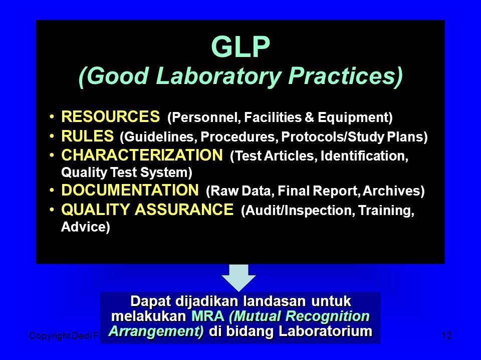 Copyright Dedi FardiazJakarta, 06 Sept 200712 Dapat dijadikan landasan untuk melakukan MRA (Mutual Recognition Arrangement) di bidang Laboratorium GLP (Good Laboratory Practices) GLP (Good Laboratory Practices) RESOURCES (Personnel, Facilities & Equipment) RULES (Guidelines, Procedures, Protocols/Study Plans) CHARACTERIZATION (Test Articles, Identification, Quality Test System) DOCUMENTATION (Raw Data, Final Report, Archives) QUALITY ASSURANCE (Audit/Inspection, Training, Advice) RESOURCES (Personnel, Facilities & Equipment) RULES (Guidelines, Procedures, Protocols/Study Plans) CHARACTERIZATION (Test Articles, Identification, Quality Test System) DOCUMENTATION (Raw Data, Final Report, Archives) QUALITY ASSURANCE (Audit/Inspection, Training, Advice)
