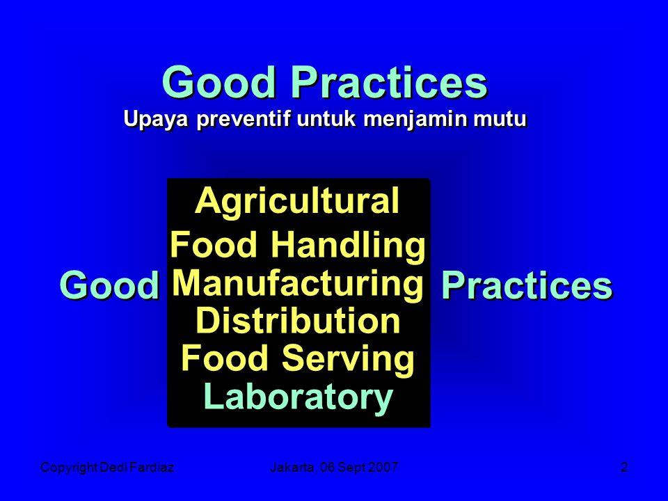 Copyright Dedi FardiazJakarta, 06 Sept 20073 Good Agricultural Food Handling Manufacturing Distribution Food Serving Agricultural Food Handling Manufacturing Distribution Food Serving Practices