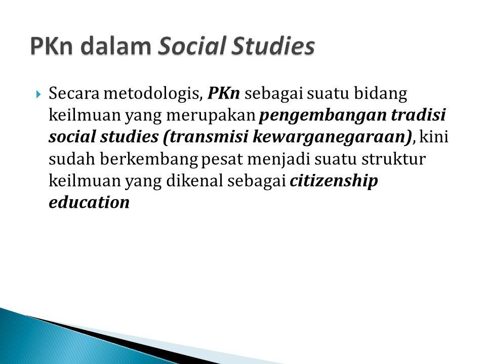  Secara metodologis, PKn sebagai suatu bidang keilmuan yang merupakan pengembangan tradisi social studies (transmisi kewarganegaraan), kini sudah ber