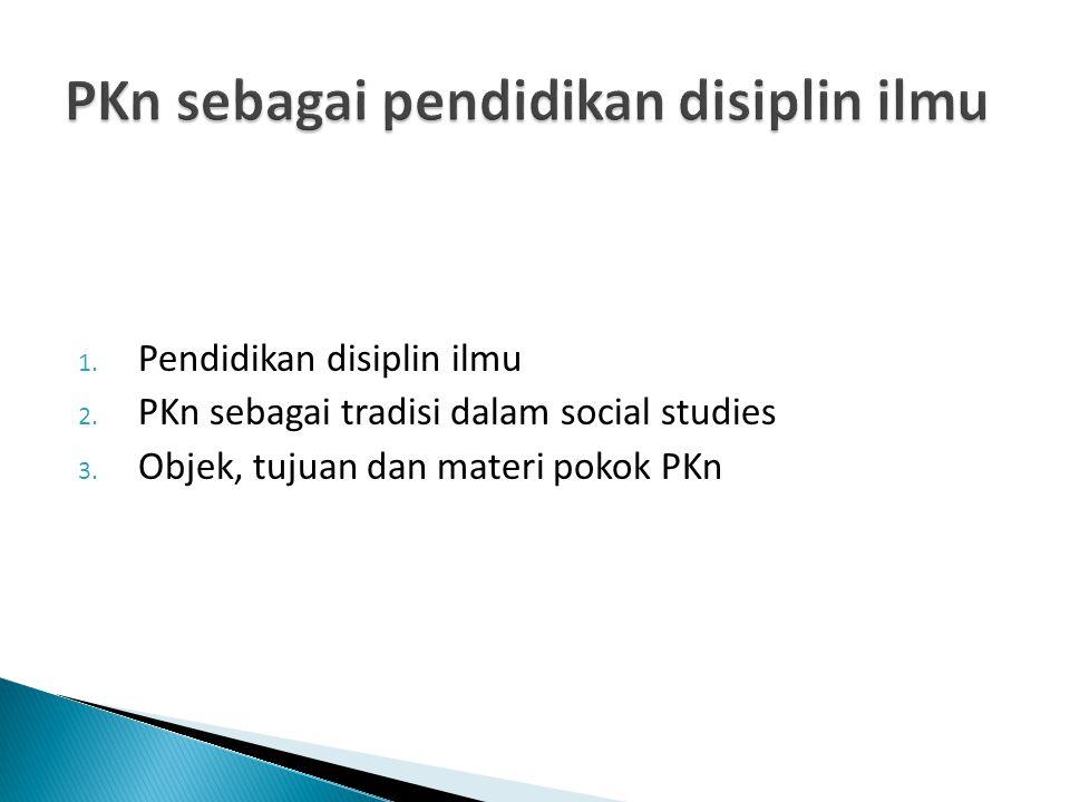 1. Pendidikan disiplin ilmu 2. PKn sebagai tradisi dalam social studies 3. Objek, tujuan dan materi pokok PKn