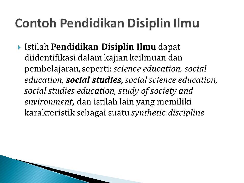  Istilah Pendidikan Disiplin Ilmu dapat diidentifikasi dalam kajian keilmuan dan pembelajaran, seperti: science education, social education, social s