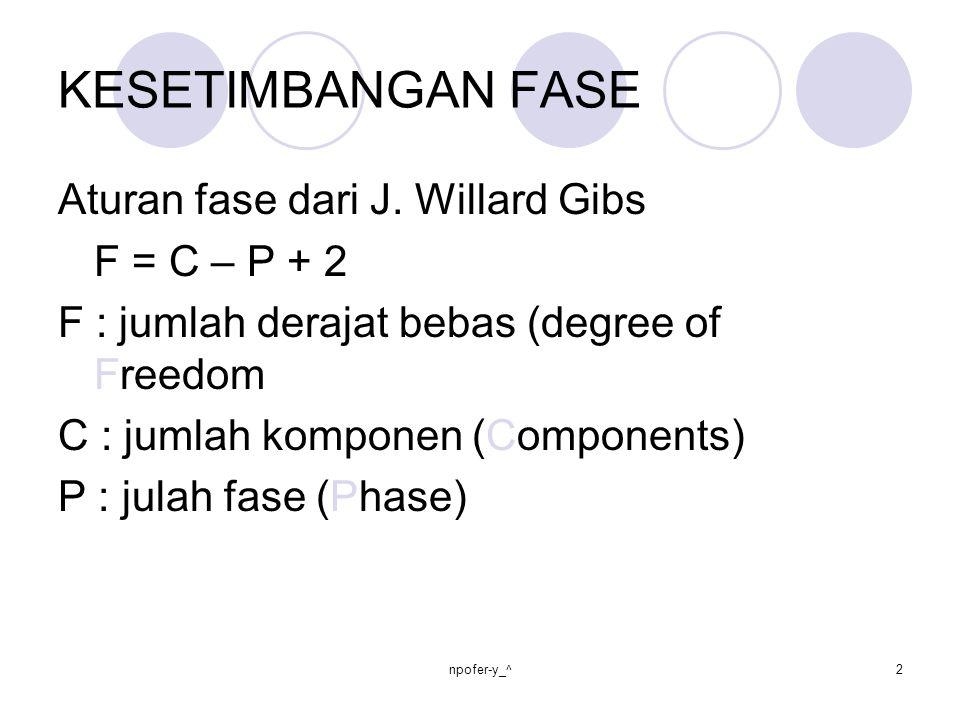 KESETIMBANGAN FASE Aturan fase dari J. Willard Gibs F = C – P + 2 F : jumlah derajat bebas (degree of Freedom C : jumlah komponen (Components) P : jul