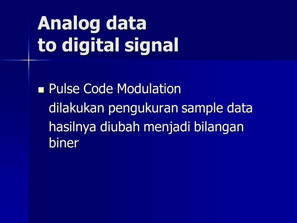 Analog data to digital signal Pulse Code Modulation Pulse Code Modulation dilakukan pengukuran sample data hasilnya diubah menjadi bilangan biner