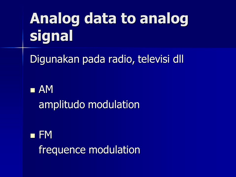 Analog data to analog signal Digunakan pada radio, televisi dll AM AM amplitudo modulation FM FM frequence modulation
