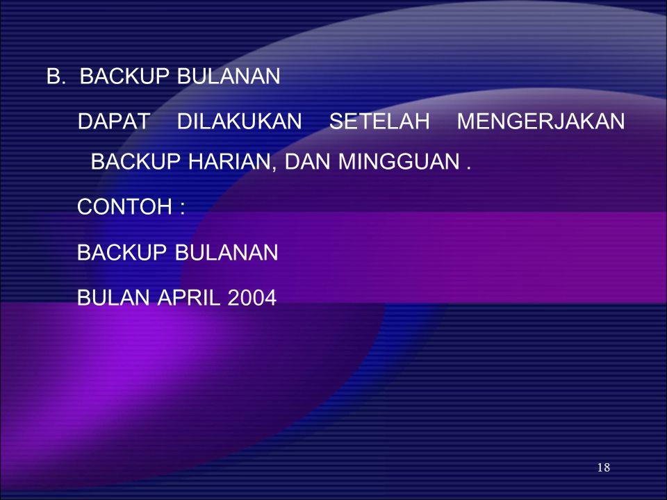 18 B. BACKUP BULANAN DAPAT DILAKUKAN SETELAH MENGERJAKAN BACKUP HARIAN, DAN MINGGUAN. CONTOH : BACKUP BULANAN BULAN APRIL 2004