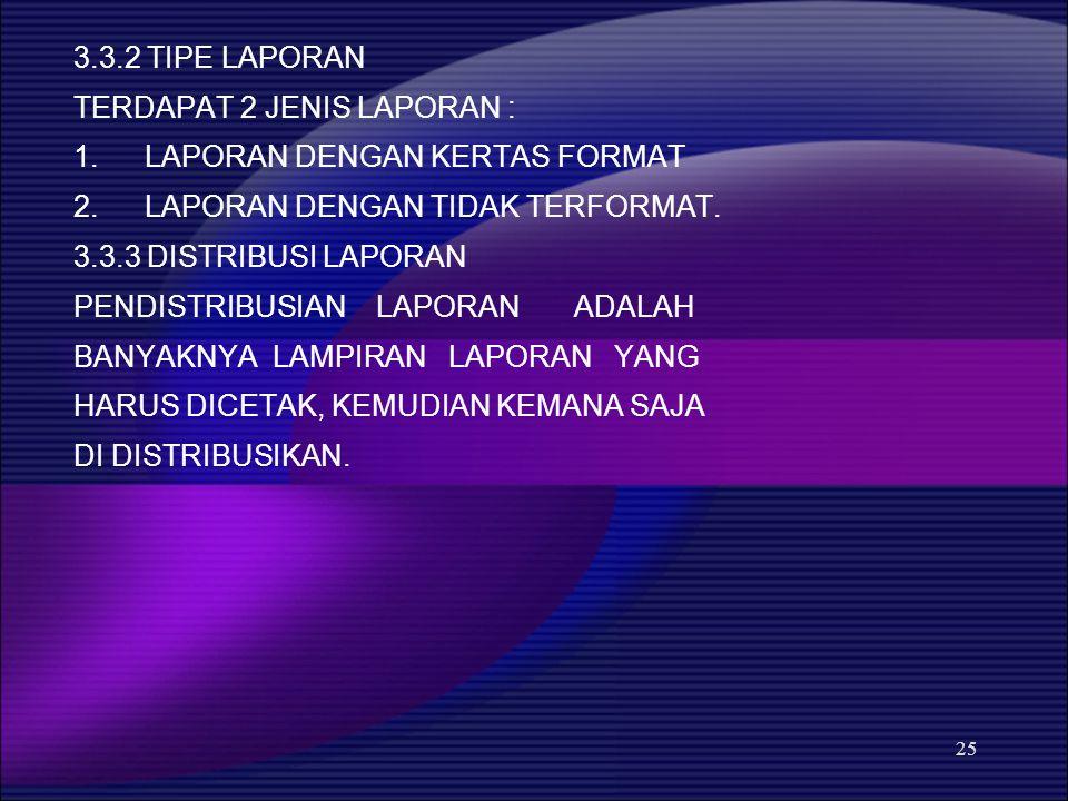 25 3.3.2 TIPE LAPORAN TERDAPAT 2 JENIS LAPORAN : 1.LAPORAN DENGAN KERTAS FORMAT 2.LAPORAN DENGAN TIDAK TERFORMAT. 3.3.3 DISTRIBUSI LAPORAN PENDISTRIBU