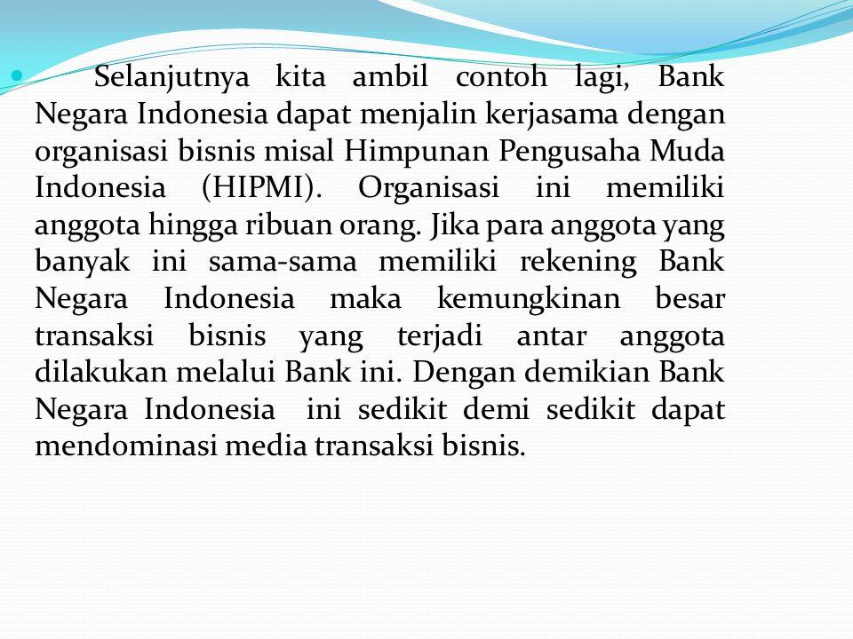 Selanjutnya kita ambil contoh lagi, Bank Negara Indonesia dapat menjalin kerjasama dengan organisasi bisnis misal Himpunan Pengusaha Muda Indonesia (HIPMI).