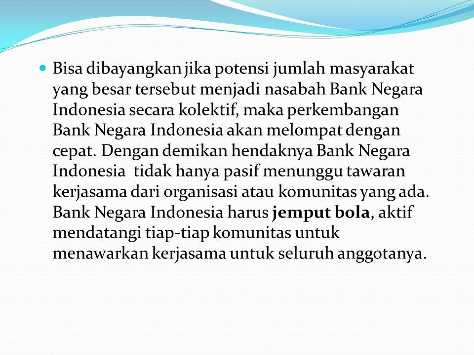 Bisa dibayangkan jika potensi jumlah masyarakat yang besar tersebut menjadi nasabah Bank Negara Indonesia secara kolektif, maka perkembangan Bank Negara Indonesia akan melompat dengan cepat.