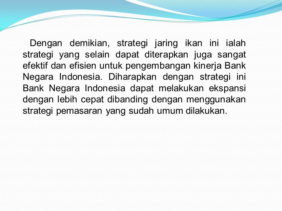 Dengan demikian, strategi jaring ikan ini ialah strategi yang selain dapat diterapkan juga sangat efektif dan efisien untuk pengembangan kinerja Bank Negara Indonesia.