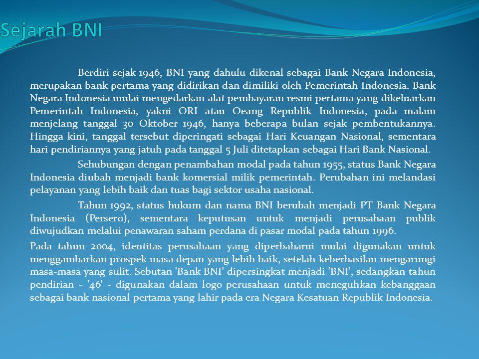 Berdiri sejak 1946, BNI yang dahulu dikenal sebagai Bank Negara Indonesia, merupakan bank pertama yang didirikan dan dimiliki oleh Pemerintah Indonesia.