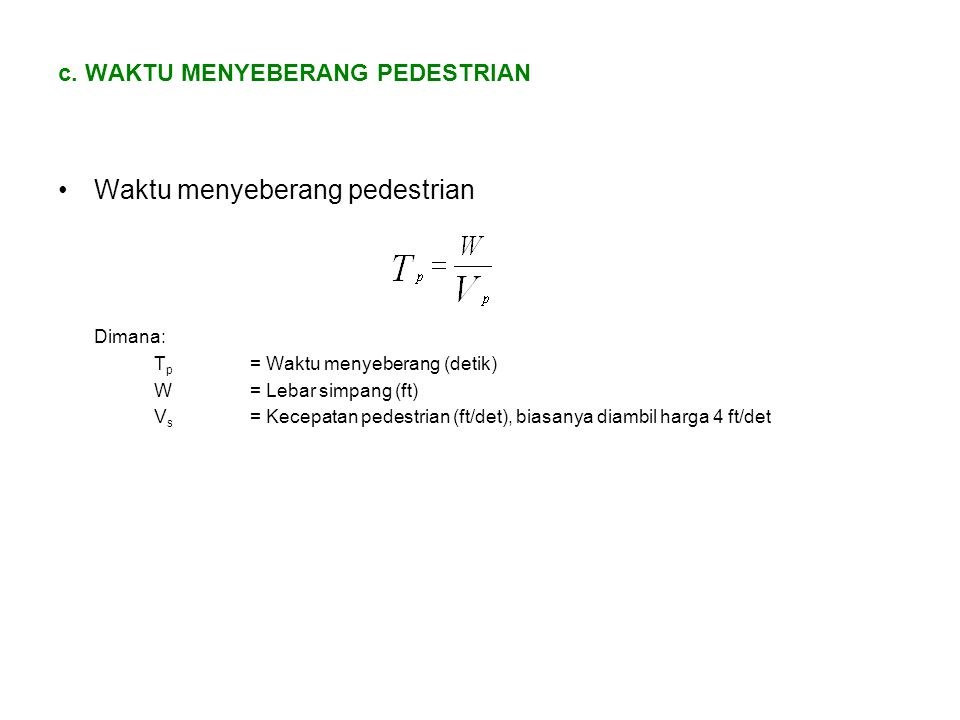 c. WAKTU MENYEBERANG PEDESTRIAN Waktu menyeberang pedestrian Dimana: T p = Waktu menyeberang (detik) W= Lebar simpang (ft) V s = Kecepatan pedestrian