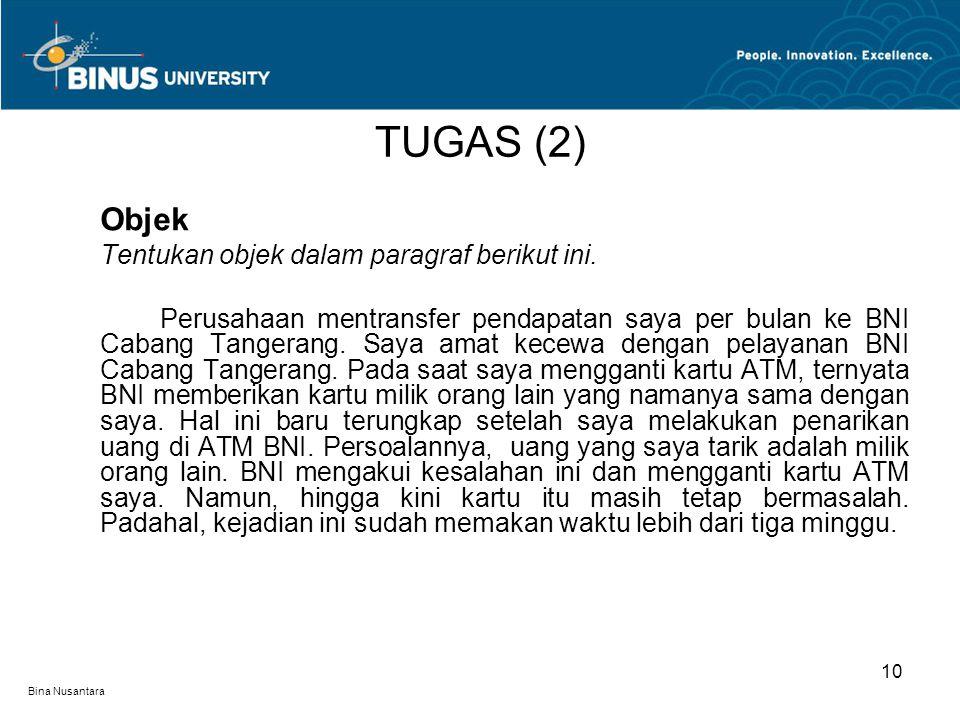 Bina Nusantara Objek Tentukan objek dalam paragraf berikut ini. Perusahaan mentransfer pendapatan saya per bulan ke BNI Cabang Tangerang. Saya amat ke