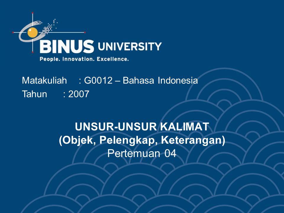 UNSUR-UNSUR KALIMAT (Objek, Pelengkap, Keterangan) Pertemuan 04 Matakuliah: G0012 – Bahasa Indonesia Tahun: 2007