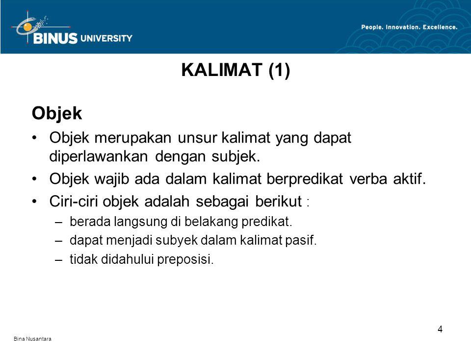 Bina Nusantara Objek Objek merupakan unsur kalimat yang dapat diperlawankan dengan subjek. Objek wajib ada dalam kalimat berpredikat verba aktif. Ciri
