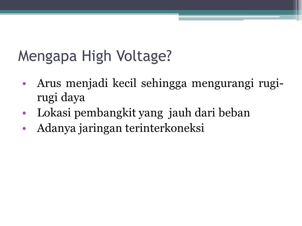 Mengapa High Voltage? Arus menjadi kecil sehingga mengurangi rugi- rugi daya Lokasi pembangkit yang jauh dari beban Adanya jaringan terinterkoneksi